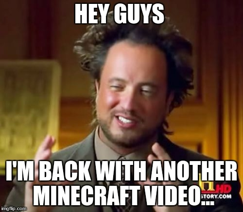 Ancient Aliens Meme | HEY GUYS I'M BACK WITH ANOTHER MINECRAFT VIDEO... | image tagged in memes,ancient aliens | made w/ Imgflip meme maker