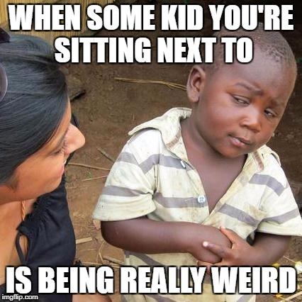 Third World Skeptical Kid Meme | WHEN SOME KID YOU'RE SITTING NEXT TO IS BEING REALLY WEIRD | image tagged in memes,third world skeptical kid | made w/ Imgflip meme maker