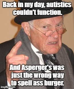 Anyone else think ASD is a made-up disease? | Back in my day, autistics couldn't function. And Asperger's was just the wrong way to spell ass burger. | image tagged in memes,back in my day,aspergers,autism | made w/ Imgflip meme maker