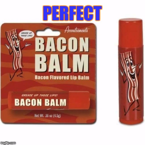 YUM | PERFECT | image tagged in yum,bacon | made w/ Imgflip meme maker