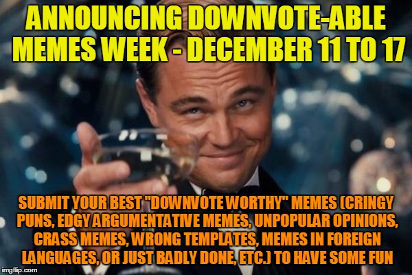 "Seems like some users might need a friendly reminder about what the downvote button is good for (but no personal attacks please) | ANNOUNCING DOWNVOTE-ABLE MEMES WEEK - DECEMBER 11 TO 17 SUBMIT YOUR BEST ""DOWNVOTE WORTHY"" MEMES (CRINGY PUNS, EDGY ARGUMENTATIVE MEMES, UNP 