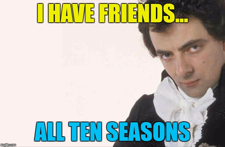 I HAVE FRIENDS... ALL TEN SEASONS | made w/ Imgflip meme maker
