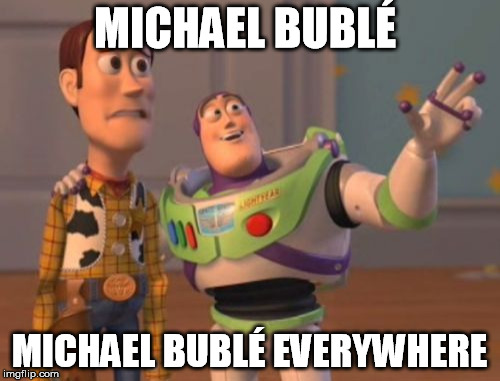 X, X Everywhere Meme | MICHAEL BUBLÉ MICHAEL BUBLÉ EVERYWHERE | image tagged in memes,x,x everywhere,x x everywhere | made w/ Imgflip meme maker