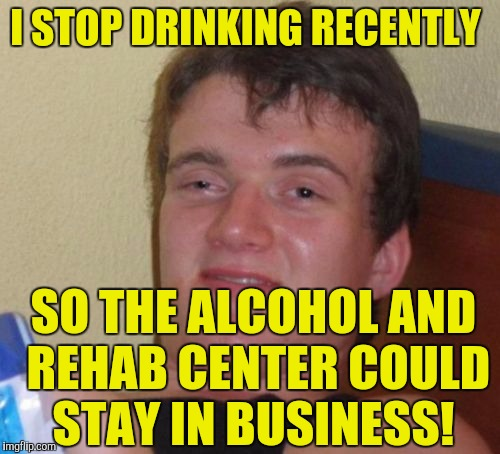 10 Guy Meme | I STOP DRINKING RECENTLY SO THE ALCOHOL AND REHAB CENTER COULD STAY IN BUSINESS! | image tagged in memes,10 guy | made w/ Imgflip meme maker