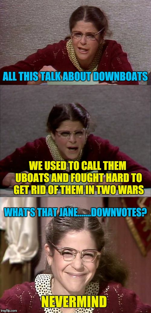 Bad Pun Gilda Radner playing Emily Litella | ALL THIS TALK ABOUT DOWNBOATS NEVERMIND WE USED TO CALL THEM UBOATS AND FOUGHT HARD TO GET RID OF THEM IN TWO WARS WHAT'S THAT JANE.......DO | image tagged in bad pun gilda radner playing emily litella,downvotes | made w/ Imgflip meme maker