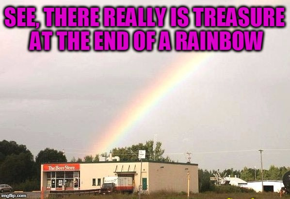 BEER IS GOOD | SEE, THERE REALLY IS TREASURE AT THE END OF A RAINBOW | image tagged in beer,rainbows | made w/ Imgflip meme maker