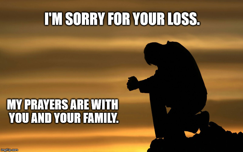I'M SORRY FOR YOUR LOSS. MY PRAYERS ARE WITH YOU AND YOUR FAMILY. | image tagged in sad-sorry for your loss  my prayers are with you | made w/ Imgflip meme maker