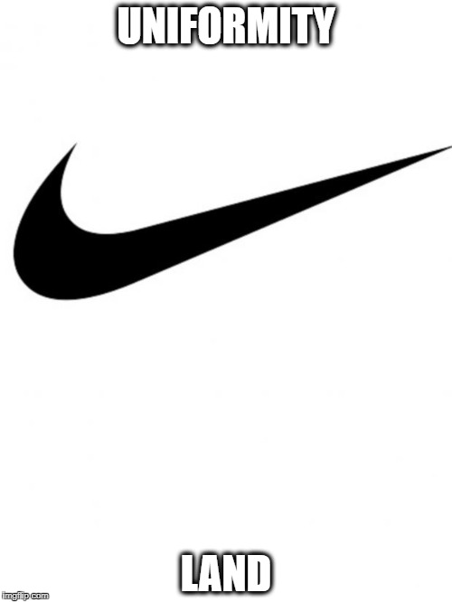 Nike | UNIFORMITY LAND | image tagged in nike | made w/ Imgflip meme maker