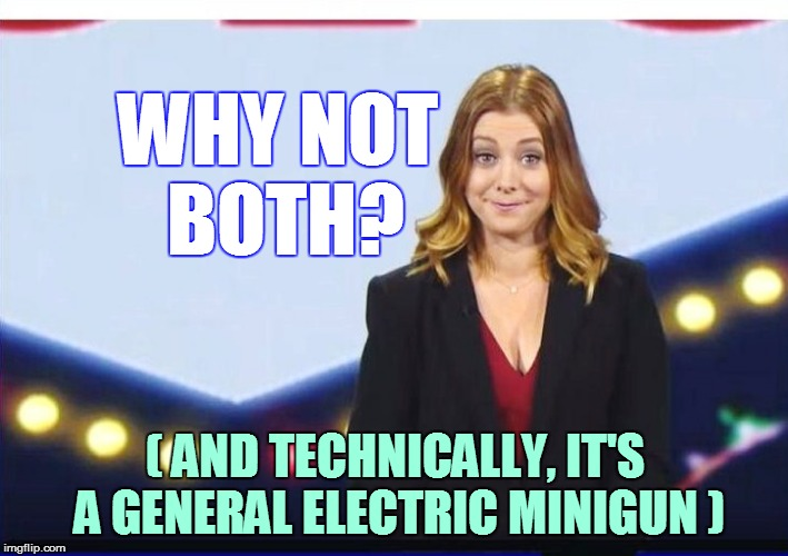 WHY NOT BOTH? ( AND TECHNICALLY, IT'S A GENERAL ELECTRIC MINIGUN ) | made w/ Imgflip meme maker