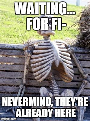 Waiting Skeleton Meme | WAITING... FOR FI- NEVERMIND, THEY'RE ALREADY HERE | image tagged in memes,waiting skeleton | made w/ Imgflip meme maker