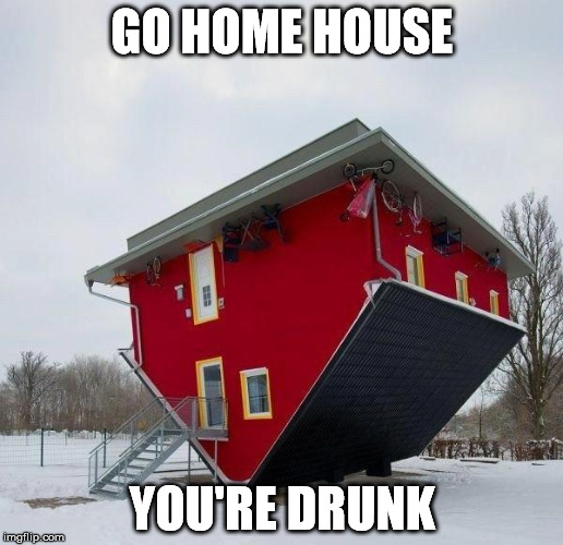 GO HOME HOUSE YOU'RE DRUNK | made w/ Imgflip meme maker