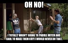 OH NO! I TOTALLY WASN'T GOING TO PADDLE MITCH AND CARL TO MAKE THEM CRY! I WOULD NEVER DO THAT. | image tagged in dazed and confused,pretend,bullying,mean | made w/ Imgflip meme maker