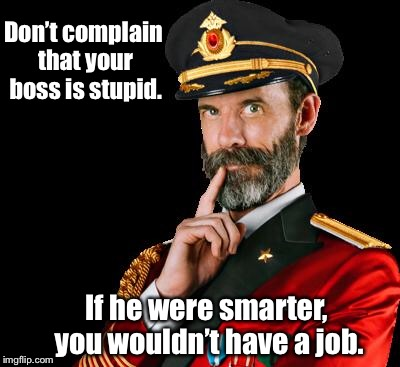 After all, he hired you. | Don't complain that your boss is stupid. If he were smarter, you wouldn't have a job. | image tagged in captain obvious,memes,job,stupid boss,complaint | made w/ Imgflip meme maker