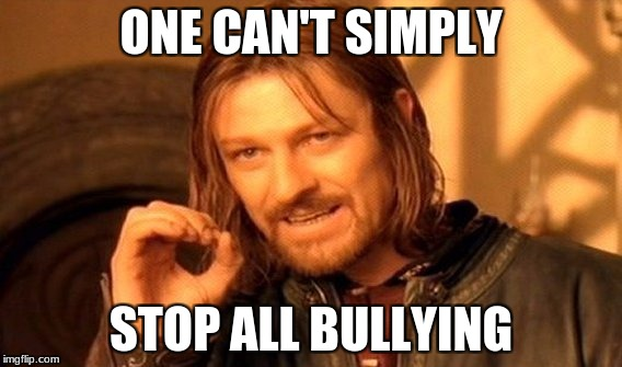 One Does Not Simply Meme | ONE CAN'T SIMPLY STOP ALL BULLYING | image tagged in memes,one does not simply | made w/ Imgflip meme maker