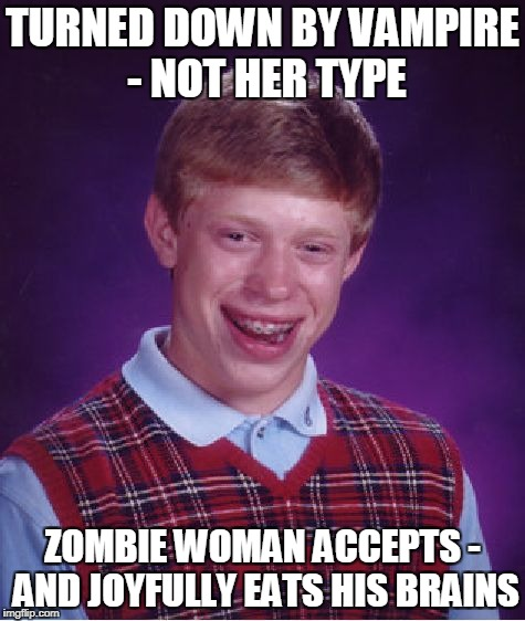 Bad Luck Brian Meme | TURNED DOWN BY VAMPIRE - NOT HER TYPE ZOMBIE WOMAN ACCEPTS - AND JOYFULLY EATS HIS BRAINS | image tagged in memes,bad luck brian | made w/ Imgflip meme maker