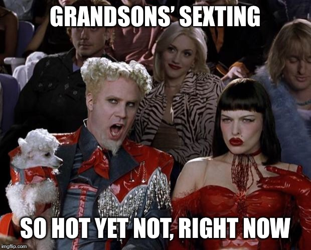 Mugatu So Hot Right Now Meme | GRANDSONS' SEXTING SO HOT YET NOT, RIGHT NOW | image tagged in memes,mugatu so hot right now | made w/ Imgflip meme maker