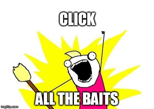 X All The Y Meme | CLICK ALL THE BAITS | image tagged in memes,x all the y | made w/ Imgflip meme maker