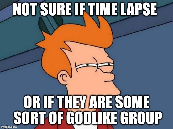 Futurama Fry Meme | NOT SURE IF TIME LAPSE OR IF THEY ARE SOME SORT OF GODLIKE GROUP | image tagged in memes,futurama fry | made w/ Imgflip meme maker