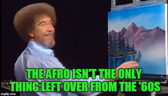 THE AFRO ISN'T THE ONLY THING LEFT OVER FROM THE '60S | made w/ Imgflip meme maker