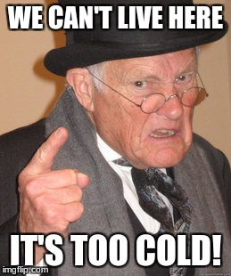 Back In My Day Meme | WE CAN'T LIVE HERE IT'S TOO COLD! | image tagged in memes,back in my day | made w/ Imgflip meme maker