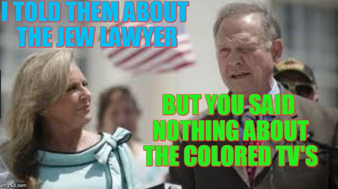 Roy Moore | I TOLD THEM ABOUT THE JEW LAWYER BUT YOU SAID NOTHING ABOUT THE COLORED TV'S | image tagged in roy moore,politics,trump,alabama,senate,steve bannon | made w/ Imgflip meme maker