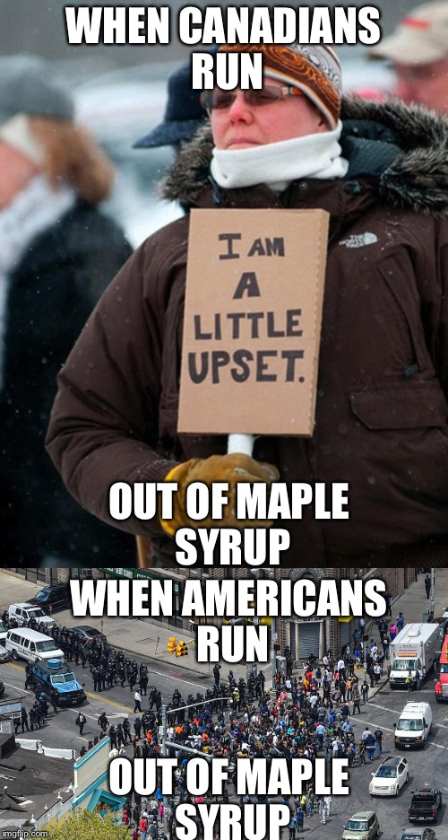 WHEN CANADIANS RUN OUT OF MAPLE SYRUP WHEN AMERICANS RUN OUT OF MAPLE SYRUP | image tagged in canada vs america,triggered,trigger warning | made w/ Imgflip meme maker
