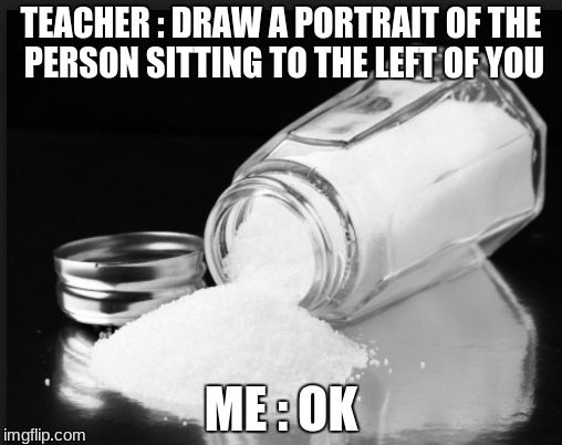 idk anymore | TEACHER : DRAW A PORTRAIT OF THE PERSON SITTING TO THE LEFT OF YOU ME : OK | image tagged in salt | made w/ Imgflip meme maker