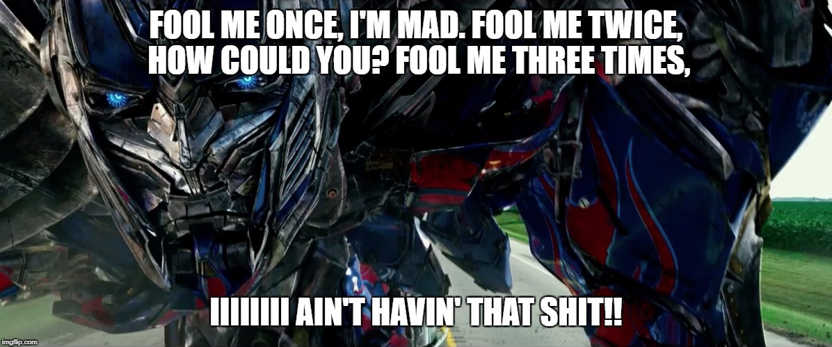 Transformers | FOOL ME ONCE, I'M MAD. FOOL ME TWICE, HOW COULD YOU? FOOL ME THREE TIMES, IIIIIIII AIN'T HAVIN' THAT SHIT!! | image tagged in transformers | made w/ Imgflip meme maker