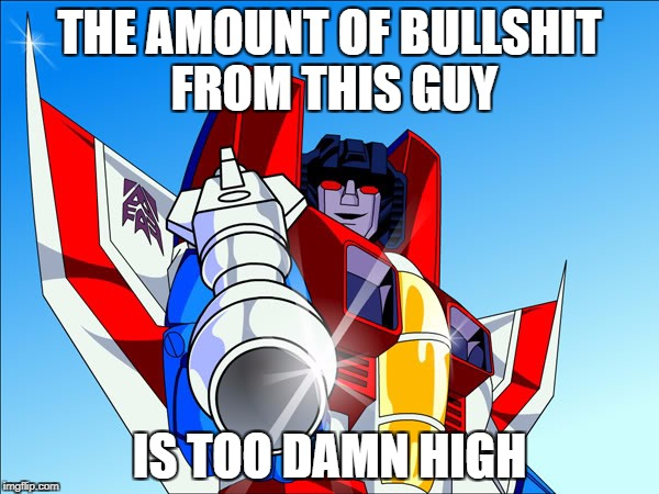 Starscream transformers | THE AMOUNT OF BULLSHIT FROM THIS GUY IS TOO DAMN HIGH | image tagged in starscream transformers | made w/ Imgflip meme maker