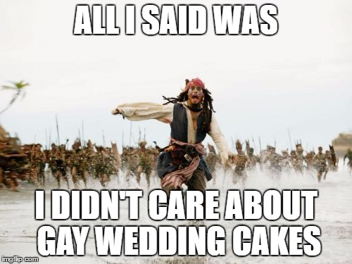 Jack Sparrow Being Chased Meme | ALL I SAID WAS I DIDN'T CARE ABOUT GAY WEDDING CAKES | image tagged in memes,jack sparrow being chased | made w/ Imgflip meme maker