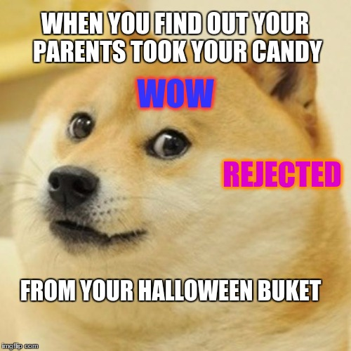 Your not a good hider | WHEN YOU FIND OUT YOUR PARENTS TOOK YOUR CANDY FROM YOUR HALLOWEEN BUKET WOW REJECTED | image tagged in memes,doge | made w/ Imgflip meme maker