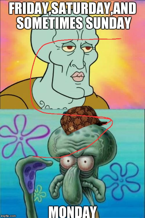 Squidward Meme | FRIDAY,SATURDAY,AND SOMETIMES SUNDAY MONDAY | image tagged in memes,squidward,scumbag | made w/ Imgflip meme maker