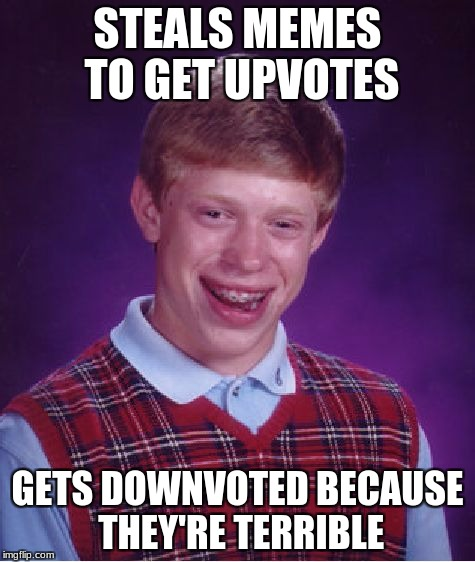 Bad Luck Brian Meme | STEALS MEMES TO GET UPVOTES GETS DOWNVOTED BECAUSE THEY'RE TERRIBLE | image tagged in memes,bad luck brian | made w/ Imgflip meme maker