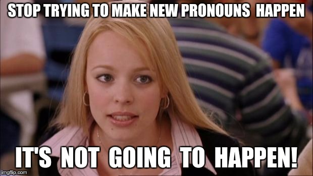 Its Not Going To Happen Meme | STOP TRYING TO MAKE NEW PRONOUNS  HAPPEN IT'S  NOT  GOING  TO  HAPPEN! | image tagged in memes,its not going to happen | made w/ Imgflip meme maker