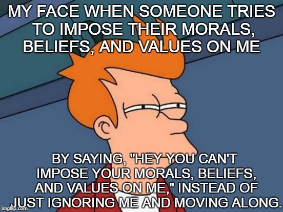 "Futurama Fry Meme | MY FACE WHEN SOMEONE TRIES TO IMPOSE THEIR MORALS, BELIEFS, AND VALUES ON ME BY SAYING, ""HEY YOU CAN'T IMPOSE YOUR MORALS, BELIEFS, AND VALU 