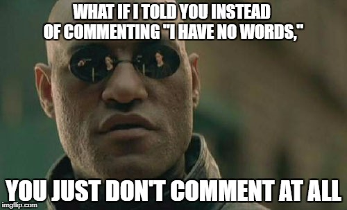 "Matrix Morpheus Meme | WHAT IF I TOLD YOU INSTEAD OF COMMENTING ""I HAVE NO WORDS,"" YOU JUST DON'T COMMENT AT ALL 