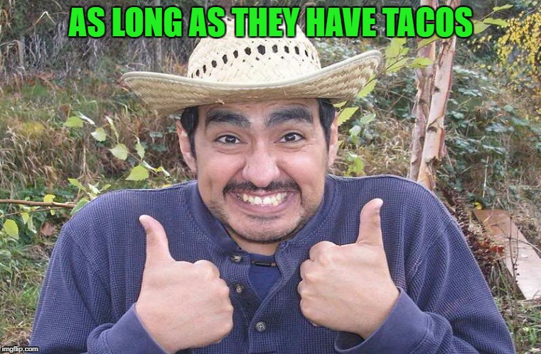 AS LONG AS THEY HAVE TACOS | made w/ Imgflip meme maker