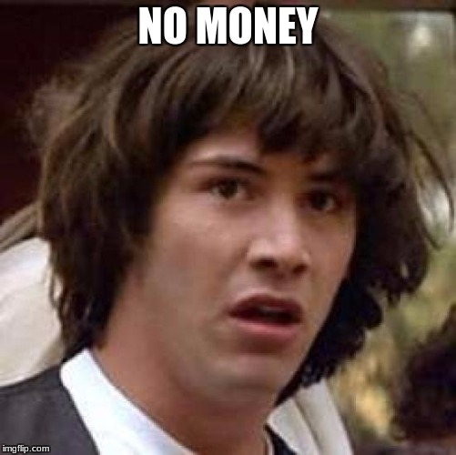 Conspiracy Keanu Meme | NO MONEY | image tagged in memes,conspiracy keanu | made w/ Imgflip meme maker