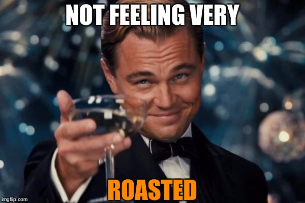 Leonardo Dicaprio Cheers Meme | NOT FEELING VERY ROASTED | image tagged in memes,leonardo dicaprio cheers | made w/ Imgflip meme maker