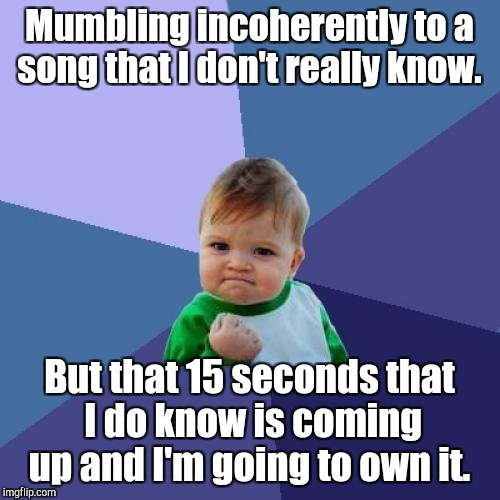 Success Kid Meme | Mumbling incoherently to a song that I don't really know. But that 15 seconds that I do know is coming up and I'm going to own it. | image tagged in memes,success kid | made w/ Imgflip meme maker