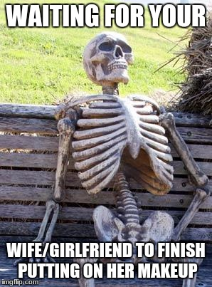 Does this just happen to me. | WAITING FOR YOUR WIFE/GIRLFRIEND TO FINISH PUTTING ON HER MAKEUP | image tagged in memes,waiting skeleton | made w/ Imgflip meme maker