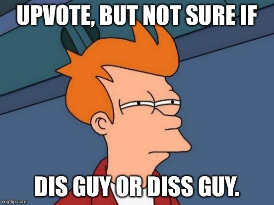 Futurama Fry Meme | UPVOTE, BUT NOT SURE IF DIS GUY OR DISS GUY. | image tagged in memes,futurama fry | made w/ Imgflip meme maker