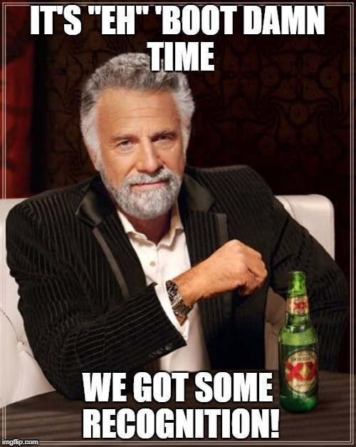 "IT'S ""EH"" 'BOOT DAMN TIME WE GOT SOME RECOGNITION! 