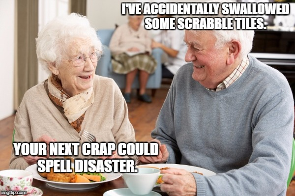 I'VE ACCIDENTALLY SWALLOWED SOME SCRABBLE TILES. YOUR NEXT CRAP COULD SPELL DISASTER. | image tagged in old people | made w/ Imgflip meme maker