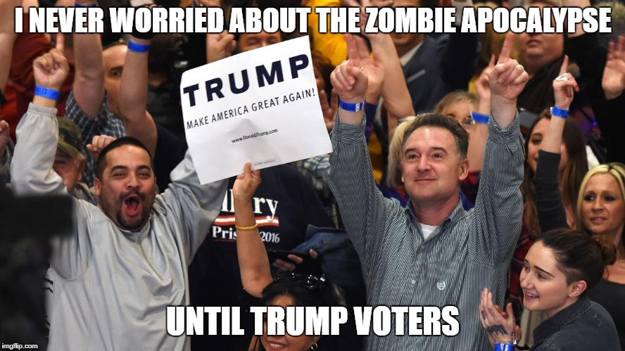 I NEVER WORRIED ABOUT THE ZOMBIE APOCALYPSE UNTIL TRUMP VOTERS | image tagged in trump voters | made w/ Imgflip meme maker