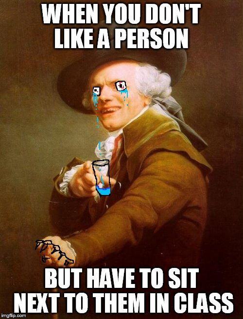 Joseph Ducreux Meme | WHEN YOU DON'T LIKE A PERSON BUT HAVE TO SIT NEXT TO THEM IN CLASS | image tagged in memes,joseph ducreux | made w/ Imgflip meme maker