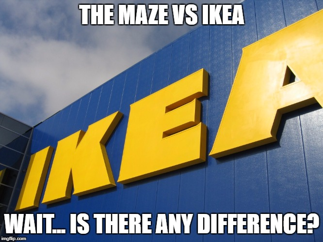 IKEA  | THE MAZE VS IKEA WAIT... IS THERE ANY DIFFERENCE? | image tagged in ikea | made w/ Imgflip meme maker