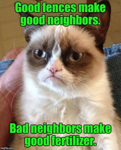 Grumpy Cat Meme | Good fences make good neighbors. Bad neighbors make good fertilizer. | image tagged in memes,grumpy cat | made w/ Imgflip meme maker