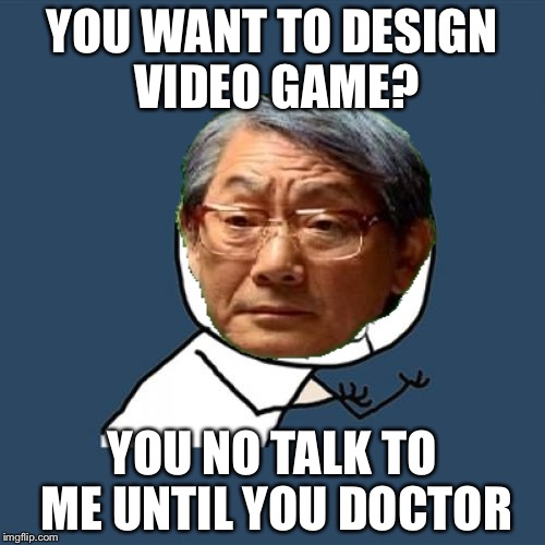Now I know what I want to pursue for my career | YOU WANT TO DESIGN VIDEO GAME? YOU NO TALK TO ME UNTIL YOU DOCTOR | image tagged in memes,y u no,high expectations asian father | made w/ Imgflip meme maker
