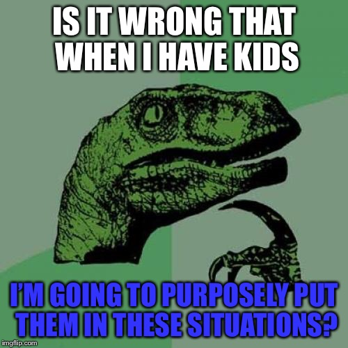Philosoraptor Meme | IS IT WRONG THAT WHEN I HAVE KIDS I'M GOING TO PURPOSELY PUT THEM IN THESE SITUATIONS? | image tagged in memes,philosoraptor | made w/ Imgflip meme maker